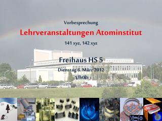 Vorbesprechung Lehrveranstaltungen Atominstitut 141 xyz, 142 xyz Freihaus  HS 5 Dienstag  6.  März  2012 13h00