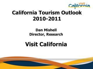 California Tourism Outlook  2010-2011  Dan Mishell Director, Research Visit California