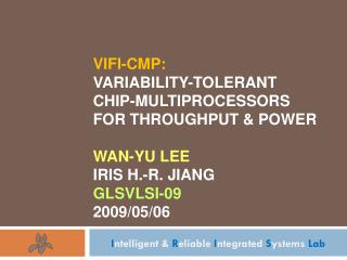 VIFI-CMP: Variability-Tolerant Chip-Multiprocessors for Throughput & Power Wan-Yu Lee Iris H.-R. Jiang GLSVLSI-09 2009/