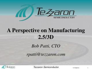 A Perspective on Manufacturing 2.5/3D Bob  Patti, CTO rpatti@tezzaron.com