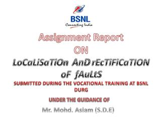 Assignment Report  ON LoCaLiSaTiOn AnD rEcTiFiCaTION oF fAuLtS SUBMITTED DURING THE VOCATIONAL TRAINING AT BSNL DURG