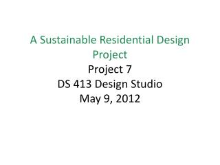 A Sustainable Residential Design Project Project 7 DS 413 Design Studio May 9, 2012
