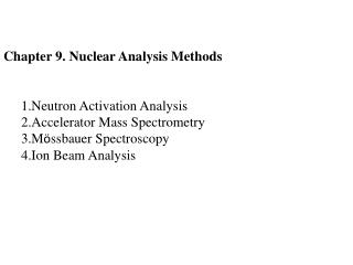 Chapter 9. Nuclear Analysis Methods Neutron Activation Analysis  Accelerator Mass Spectrometry  M ö ssbauer  Spectrosco