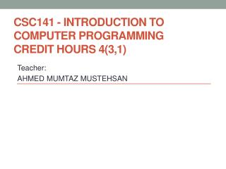 CSC141 - Introduction to Computer Programming Credit Hours 4(3,1)