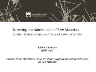 Recycling and Substitution of Raw Materials – Sustainable and secure trade of raw materials João A. Labrincha (jal@ua.p