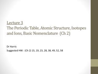 Lecture 3 The Periodic Table, Atomic Structure, Isotopes and Ions, Basic Nomenclature  ( Ch  2)