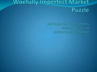 Woefully Imperfect Market Puzzle Asif Shakur  and  Shekar Shetty Salisbury University Salisbury, Maryland, USA