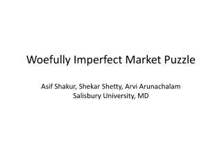 Woefully Imperfect Market Puzzle Asif Shakur , Shekar Shetty ,  Arvi Arunachalam Salisbury University, MD