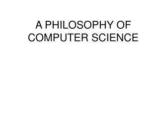 A  PHILOSOPHY OF COMPUTER SCIENCE