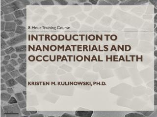 Introduction to Nanomaterials and Occupational  Health Kristen M. Kulinowski, Ph.D.