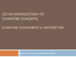 CS105 Introduction to  Computer Concepts Computer components & ARCHITECTURE