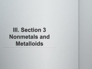 III. Section 3 Nonmetals and Metalloids