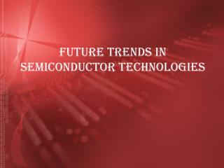 FUTURE TRENDS IN SEMICONDUCTOR TECHNOLOGIES