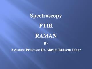 Spectroscopy FTIR RAMAN By Assistant Professor Dr.  Akram Raheem Jabur
