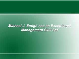 Michael J. Emigh has an Exceptional Management Skill Set