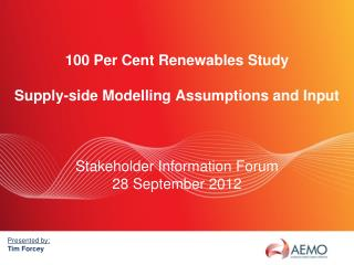 100 Per Cent Renewables Study Supply-side Modelling Assumptions and Input Stakeholder Information Forum 28 September 20