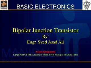 Bipolar Junction  Transistor By: Engr. Syed Asad Ali Acknowledgement Large Part Of This Lecture is Taken From  Manipal