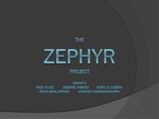 The  zephyr Project Group 3 Nick Plate          Jasmine Ahmadi         Mary JO Dubina Erica Shallcross          Anirudh