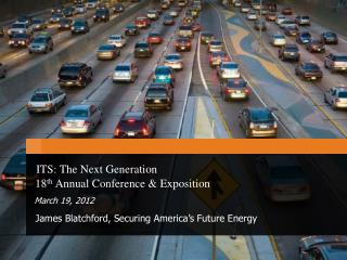 ITS: The Next Generation   18 th  Annual Conference & Exposition March 19, 2012   James Blatchford, Securing America's