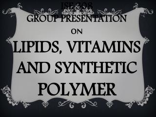 ISE  308  GROUP  PRESENTATION  ON  LIPIDS, VITAMINS AND SYNTHETIC  POLYMER