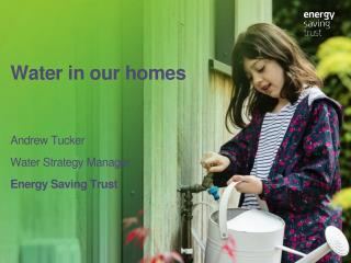 Water in our homes Andrew Tucker Water Strategy Manager Energy  Saving  Trust