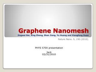 Graphene Nanomesh Jingwei Bai , Xing  Zhong , Shan Jiang, Yu Huang and  Xiangfeng Duan