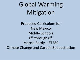 Global Warming Mitigation Proposed Curriculum for   New Mexico  Middle Schools 6 th  through 8 th Marcia Bardy – ST589