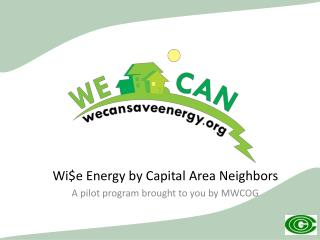 Wi$e  Energy by Capital Area Neighbors  A pilot program brought to you by MWCOG