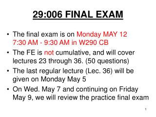 29:006 FINAL EXAM The  final exam is on  Monday MAY 12 7:30 AM - 9:30 AM in W290  CB