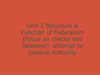 Unit 2 Structure & Function of Federalism (Focus on checks and balances)  attempt to balance authority