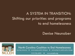 A SYSTEM IN TRANSITION:  Shifting our priorities and programs to end homelessness Denise  Neunaber