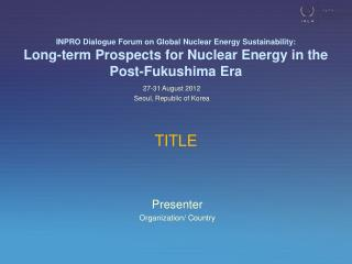 INPRO Dialogue Forum on Global Nuclear Energy Sustainability: Long-term Prospects for Nuclear Energy in the  Post-Fukus