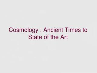 Cosmology : Ancient Times to State of the Art