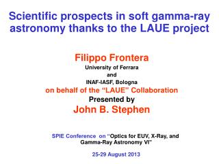"Filippo Frontera University of  Ferrara a nd INAF-IASF, Bologna on  behalf of  the ""LAUE""  Collaboration Presented by J"