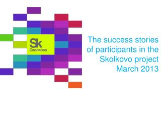 The success stories  of participants in the Skolkovo project March  2013