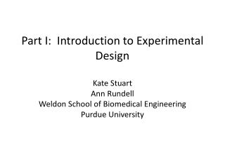 Part I:  Introduction to Experimental Design Kate  Stuart Ann Rundell Weldon School of Biomedical Engineering  Purdue U