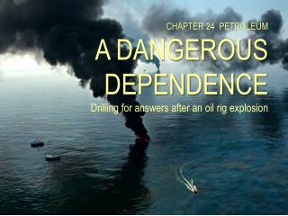 CHAPTER  24   PETROLEUM A DANGEROUS DEPENDENCE Drilling for answers after an oil rig explosion