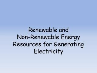 Renewable and  Non-Renewable Energy Resources for Generating Electricity