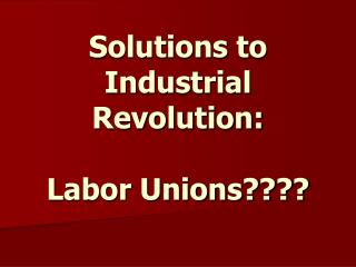 solutions to industrial revolution: labor unions