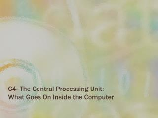 C4- The  Central Processing Unit:  What Goes On Inside the Computer