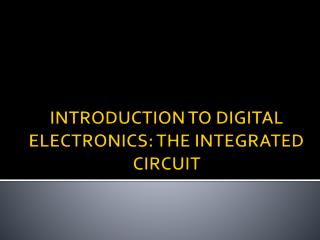 INTRODUCTION TO DIGITAL ELECTRONICS: THE INTEGRATED CIRCUIT