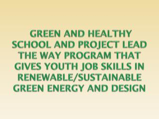 GREEN AND HEALTHY SCHOOL AND PROJECT LEAD THE WAY PROGRAM THAT GIVES YOUTH JOB SKILLS IN RENEWABLE/SUSTAINABLE GREEN E