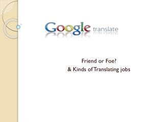 Friend or Foe?  & Kinds of Translating jobs