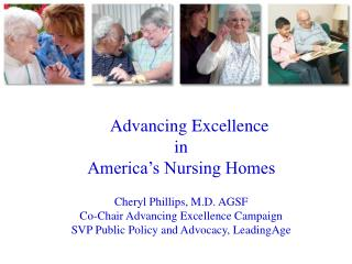 Advancing Excellence  in America's Nursing Homes Cheryl Phillips, M.D. AGSF Co-Chair Advancing Excellence Campaign