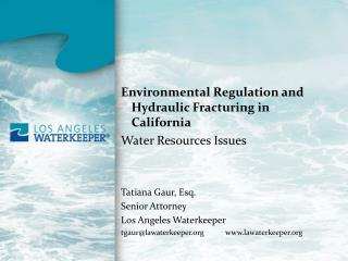 Environmental Regulation and Hydraulic Fracturing in California Water Resources Issues Tatiana Gaur, Esq. Senior Attorn