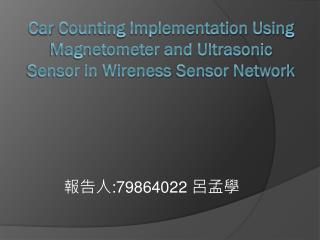 C ar  Counting Implementation  U sing Magnetometer and Ultrasonic Sensor in  Wireness  Sensor Network