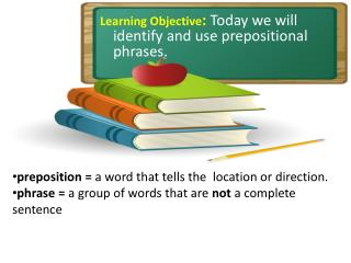 Learning Objective :  Today we will identify and use prepositional phrases.