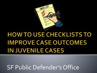 HOW TO USE CHECKLISTS TO IMPROVE CASE OUTCOMES IN JUVENILE CASES