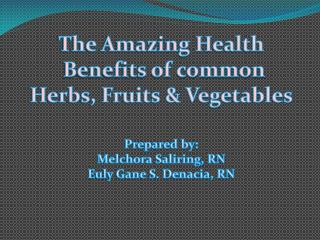 The Amazing Health  Benefits of common  Herbs, Fruits & Vegetables Prepared by: Melchora Saliring, RN Euly Gane S. Dena