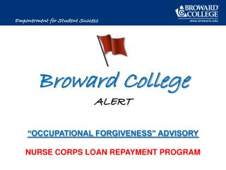 "Broward College ALERT "" O CCUPATIONAL FORGIVENESS"" ADVISORY NURSE CORPS LOAN REPAYMENT PROGRAM"